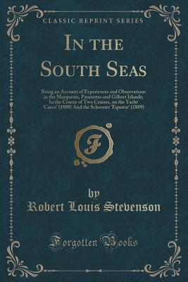 In the South Seas: Being an Account of Experiences and Observations in the Marquesas, Paumotus and Gilbert Islands; In the Course of Two Cruises, on the Yacht 'casco' (1888) and the Schooner 'equator' (1889) (Classic Reprint) - Stevenson, Robert Louis