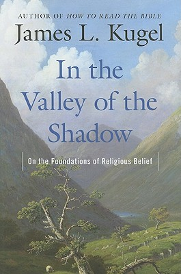 In the Valley of the Shadow: On the Foundations of Religious Belief - Kugel, James L, Dr., PH.D.