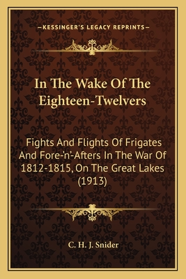 In the Wake of the Eighteen-Twelvers in the Wake of the Eighteen-Twelvers: Fights and Flights of Frigates and Fore-'N'-Afters in the Wafights and Flights of Frigates and Fore-'N'-Afters in the War of 1812-1815, on the Great Lakes (1913) R of 1812-1815... - Snider, C H J