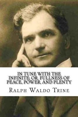 In Tune with the Infinite; Or, Fullness of Peace, Power, and Plenty - Trine, Ralph Waldo