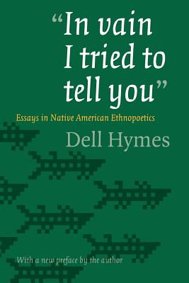 In Vain I Tried to Tell You: Essays in Native American Ethnopoetics - Hymes, Dell H
