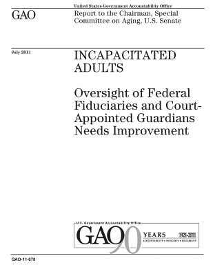 Incapacitated adults: oversight of federal fiduciaries and court-appointed guardians needs improvement: report to the Chairman, Special Committee on Aging, U.S. Senate. - Office, U S Government Accountability