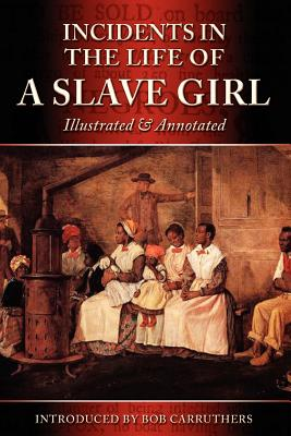 Incidents in the Life of a Slave Girl - Illustrated & Annotated - Jacobs, Harriet Ann, and Carruthers, Bob (Introduction by)