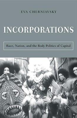 Incorporations: Race, Nation, and the Body Politics of Capital - Cherniavsky, Eva