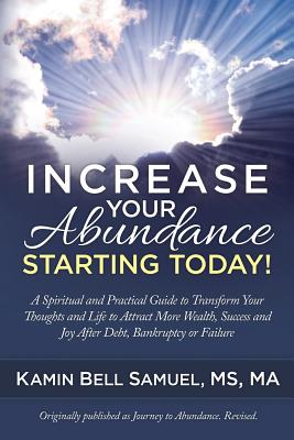 Increase Your Abundance Starting Today!: A Spiritual and Practical Guide to Transform Your Thoughts and Life to Attract More Wealth, Success and Joy After Debt, Bankruptcy or Failure - Samuel, Kamin Bell