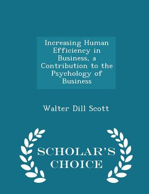 Increasing Human Efficiency in Business, a Contribution to the Psychology of Business - Scholar's Choice Edition - Scott, Walter D