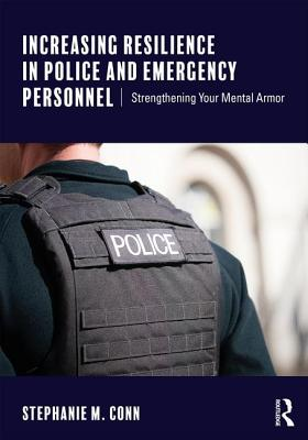 Increasing Resilience in Police and Emergency Personnel: Strengthening Your Mental Armor - Conn, Stephanie M.