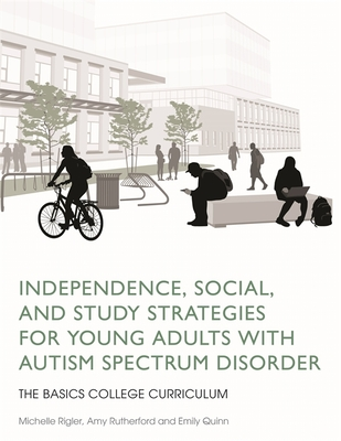 Independence, Social, and Study Strategies for Young Adults with Autism Spectrum Disorder: The Basics College Curriculum - Rigler, Michelle, and Rutherford, Amy, and Quinn, Emily