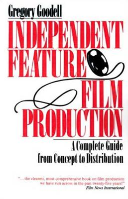 Independent Feature Film Production: A Complete Guide from Concept Through Distribution - Goodell, Gregory