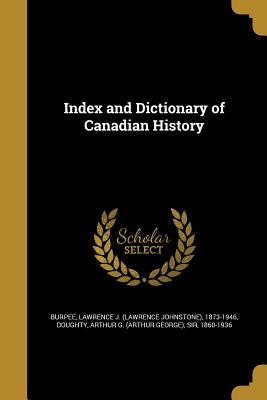 Index and Dictionary of Canadian History - Burpee, Lawrence J (Lawrence Johnstone) (Creator), and Doughty, Arthur G (Arthur George) Sir (Creator)