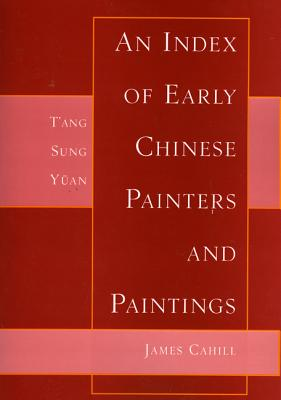 Index of Early Chinese Painters & Paintings: T'Ang, Sung, Yuan - Cahill, James, Professor