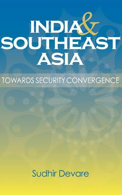 India and Southeast Asia: Towards Security Convergence - Devare, Sudhir