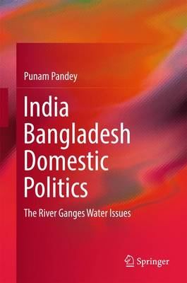 India Bangladesh Domestic Politics: The River Ganges Water Issues - Pandey, Punam