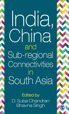 India, China and Sub-regional Connectivities in South Asia - Chandran, D. Suba (Editor), and Singh, Bhavna (Editor)