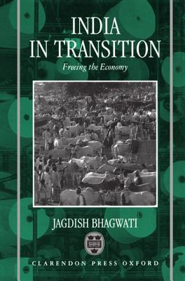 India in Transition: Freeing the Economy - Bhagwati, Jagdish