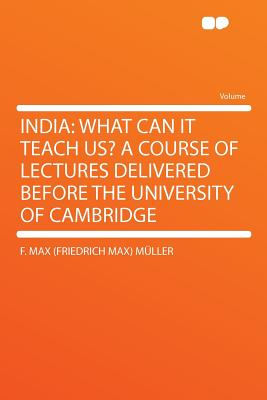 India: What Can It Teach Us? a Course of Lectures Delivered Before the University of Cambridge - M Ller, F Max, and Muller, F Max (Friedrich Max)