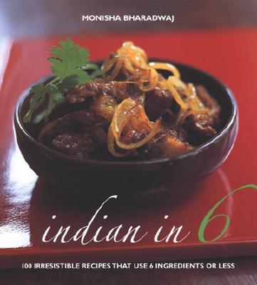 Indian in 6: 100 Irresistible Recipes That Use 6 Ingredients or Less - Bharadwaj, Monisha
