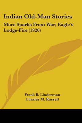 Indian Old-Man Stories: More Sparks from War; Eagle's Lodge-Fire (1920) - Linderman, Frank B