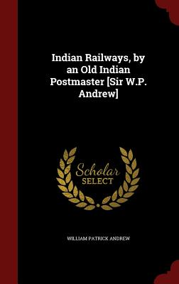 Indian Railways, by an Old Indian Postmaster [Sir W.P. Andrew] - Andrew, William Patrick