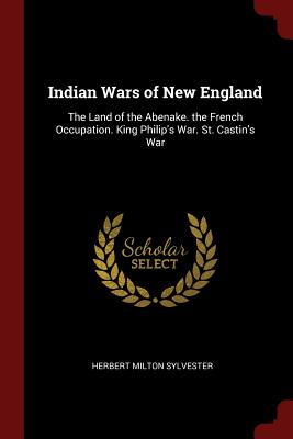 Indian Wars of New England: The Land of the Abenake. the French Occupation. King Philip's War. St. Castin's War - Sylvester, Herbert Milton