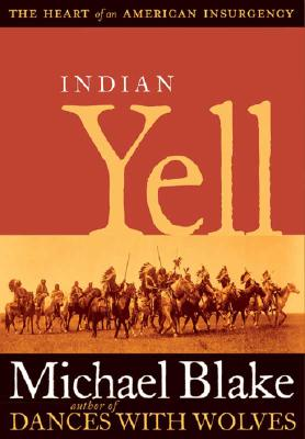 Indian Yell: The Heart of an American Insurgency - Blake, Michael