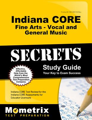 Indiana Core Fine Arts - Vocal and General Music Secrets Study Guide: Indiana Core Test Review for the Indiana Core Assessments for Educator Licensure - Indiana Core Exam Secrets Test Prep (Editor)