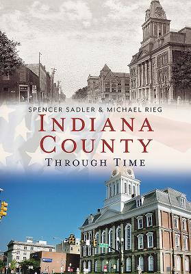 Indiana County Through Time - Sadler, Spencer, and Rieg, Michael