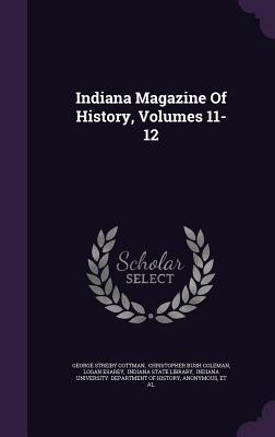 Indiana Magazine of History, Volumes 11-12 - Cottman, George Streiby, and Esarey, Logan, and Christopher Bush Coleman (Creator)