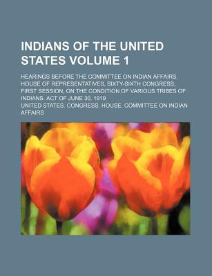 Indians of the United States Volume 1; Hearings Before the Committee on Indian Affairs, House of Representatives, Sixty-Sixth Congress, First Session, on the Condition of Various Tribes of Indians. Act of June 30, 1919 - Affairs, United States Congress
