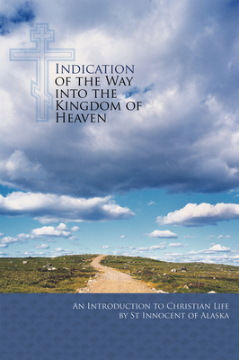 Indication of the Way Into the Kingdom of Heaven: An Introduction to Christian Life - Saint Innocent of Alaska