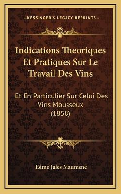 Indications Theoriques Et Pratiques Sur Le Travail Des Vins: Et En Particulier Sur Celui Des Vins Mousseux (1858) - Maumene, Edme Jules