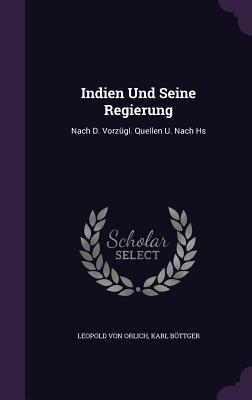 Indien Und Seine Regierung: Nach D. Vorzugl. Quellen U. Nach HS - Orlich, Leopold Von, and Bottger, Karl