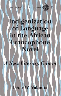 Indigenization of Language in the African Francophone Novel: A New Literary Canon - Vakunta, Peter Wuteh