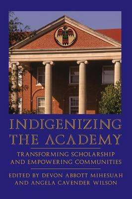 Indigenizing the Academy: Transforming Scholarship and Empowering Communities - Mihesuah, Devon Abbott (Editor), and Wilson, Angela Cavender (Editor)