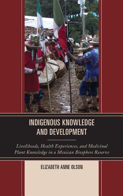 Indigenous Knowledge and Development: Livelihoods, Health Experiences, and Medicinal Plant Knowledge in a Mexican Biosphere Reserve - Olson, Elizabeth Anne