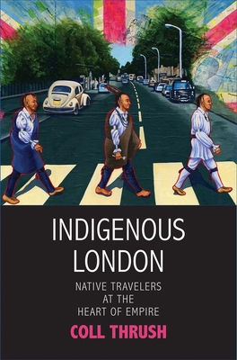 Indigenous London: Native Travelers at the Heart of Empire - Thrush, Coll, and Shanley, Kate (Editor), and Blackhawk, Ned (Editor)