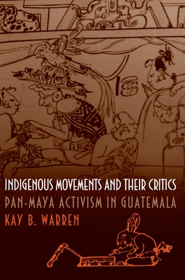 Indigenous Movements and Their Critics: Pan-Maya Activism in Guatemala - Warren, Kay B
