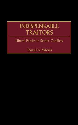 Indispensable Traitors: Liberal Parties in Settler Conflicts - Mitchell, Thomas G