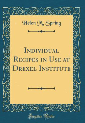 Individual Recipes in Use at Drexel Institute (Classic Reprint) - Spring, Helen M