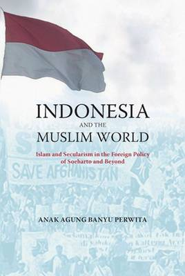 Indonesia and the Muslim World: Between Islam and Secularism in the Foreign Policy of Soeharto and Beyond - Perwita, Anak Agung Banyu