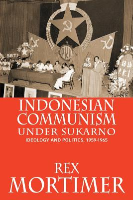 Indonesian Communism Under Sukarno: Ideology and Politics, 1959-1965 - Mortimer, Rex