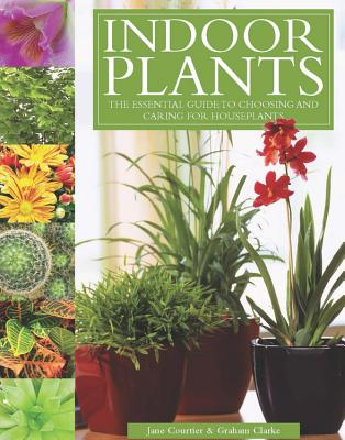 Indoor Plants: The Essential Guide to Choosing and Caring for Houseplants - Clarke, Graham, and Courtier, Jane