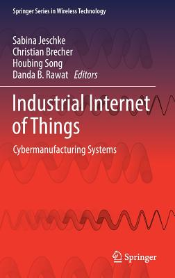 Industrial Internet of Things 2017: Cybermanufacturing Systems - Song, Houbing (Editor), and Jeschke, Sabina (Editor), and Brecher, Christian (Editor)