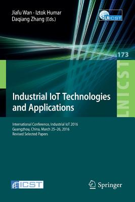 Industrial Iot Technologies and Applications: International Conference, Industrial Iot 2016, Guangzhou, China, March 25-26, 2016, Revised Selected Papers - Wan, Jiafu (Editor)
