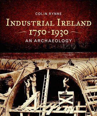 Industrial Ireland 1750-1930: An Archaeology - Rynne, Colin, Dr.