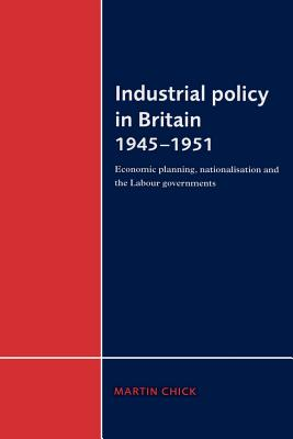 Industrial Policy in Britain 1945 1951: Economic Planning, Nationalisation and the Labour Governments - Chick, Martin
