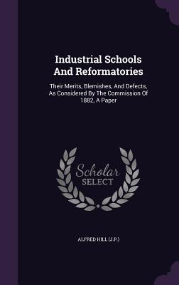 Industrial Schools and Reformatories: Their Merits, Blemishes, and Defects, as Considered by the Commission of 1882, a Paper - (J P ), Alfred Hill