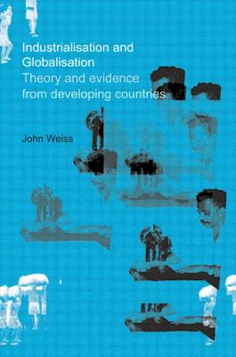 Industrialization and Globalization: Theory and Evidence from Developing Countries - Weiss, John