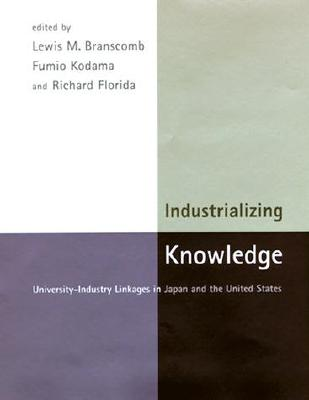 Industrializing Knowledge: University-Industry Linkages in Japan and the United States - Branscomb, Lewis M (Editor), and Kodama, Fumio (Editor), and Florida, Richard, PhD (Editor)