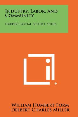Industry, Labor, and Community: Harper's Social Science Series - Form, William Humbert, and Miller, Delbert Charles